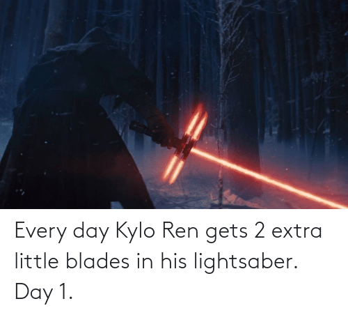 Kylo Ren: Every day Kylo Ren gets 2 extra little blades in his lightsaber. Day 1.