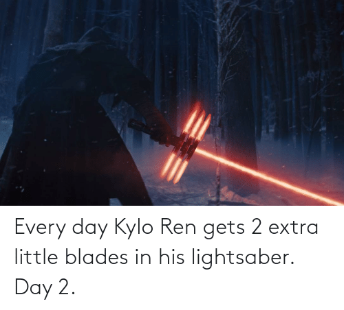 Kylo Ren: Every day Kylo Ren gets 2 extra little blades in his lightsaber. Day 2.