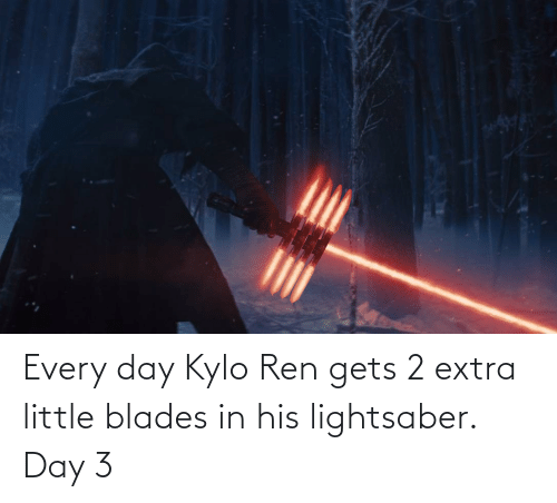 Kylo Ren: Every day Kylo Ren gets 2 extra little blades in his lightsaber. Day 3