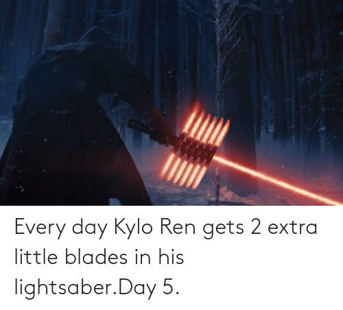 Kylo Ren: Every day Kylo Ren gets 2 extra little blades in his lightsaber.Day 5.