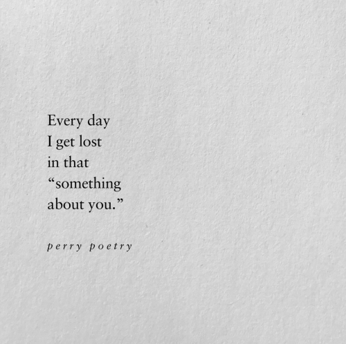"""Poetry: Every day  lost  I  get  in that  """"something  about you.""""  perry poetry"""