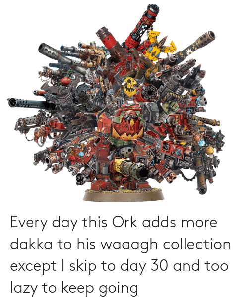Lazy: Every day this Ork adds more dakka to his waaagh collection except I skip to day 30 and too lazy to keep going
