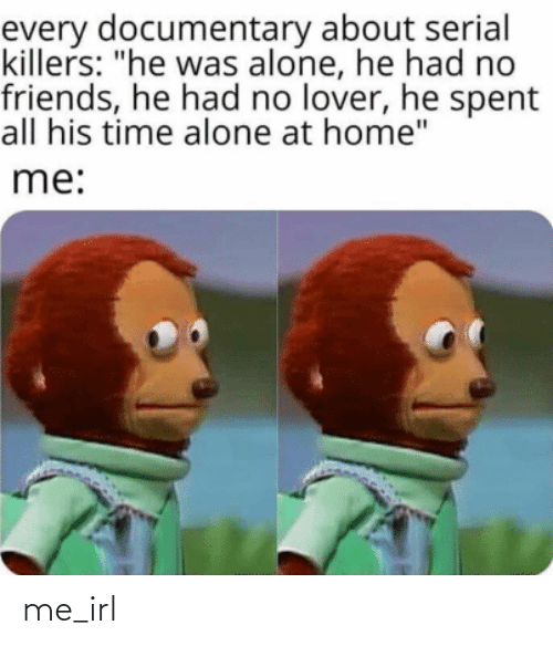 """Spent: every documentary about serial  killers: """"he was alone, he had no  friends, he had no lover, he spent  all his time alone at home""""  me: me_irl"""