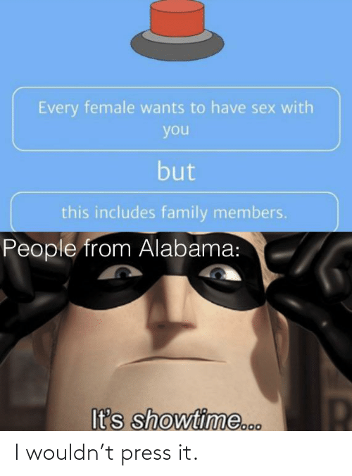 Alabama: Every female wants to have sex with  you  but  this includes family members.  People from Alabama:  It's showtime... I wouldn't press it.