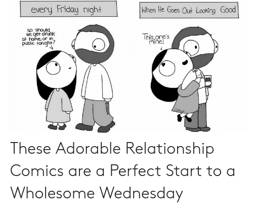 Get Drunk: every Friday night  When He Goes Out Looking Good  SO snould  we get drunk  at home, or in.  public tonigh+?  This.one's  Mine!  Catana  Cotano These Adorable Relationship Comics are a Perfect Start to a Wholesome Wednesday
