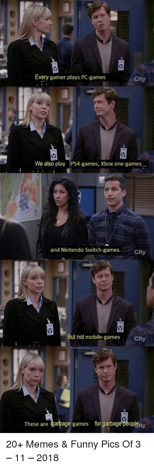 Funny, Memes, and Nintendo: Every gamer plays PC-games  City  We also play PS4-games, Xbox one-games  and Nintendo Sswitch-games. City  But not mobile-games  City  These are garbage games for garbage peopleity 20+ Memes & Funny Pics Of 3 – 11 – 2018