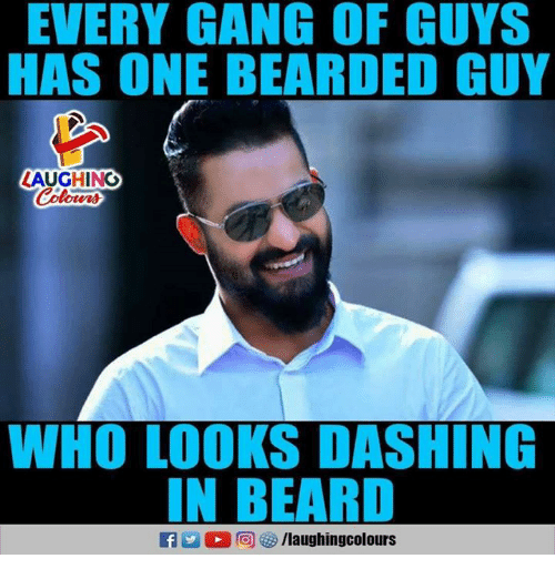 Beard, Gang, and Indianpeoplefacebook: EVERY GANG OF GUYS  HAS ONE BEARDED GUY  AUGHING  WHO LOOKS DASHING  IN BEARD