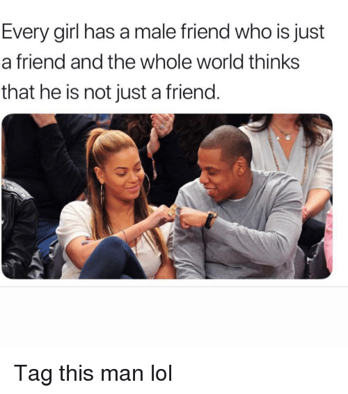 Funny, Lol, and Girl: Every girl has a male friend who is just  a friend and the whole world thinks  that he is not just a friend. Tag this man lol