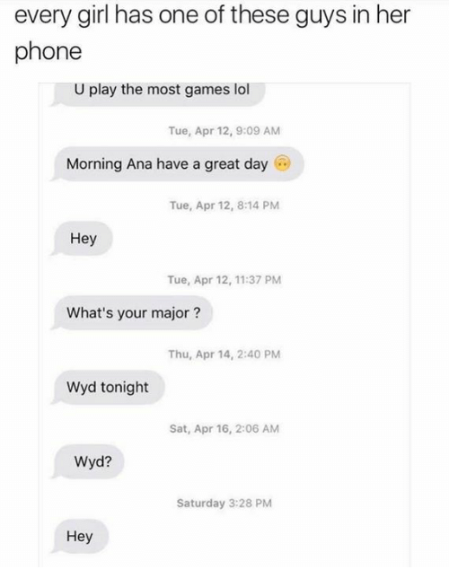 Lol, Phone, and Wyd: every girl has one of these guys in her  phone  U play the most games lol  Tue, Apr 12, 9:09 AM  Morning Ana have a great day  Tue, Apr 12, 8:14 PM  Hey  Tue, Apr 12, 11:37 PM  What's your major  Thu, Apr 14, 2:40 PM  Wyd tonight  Sat, Apr 16, 2:06 AM  Wyd?  Saturday 3:28 PM  Hey