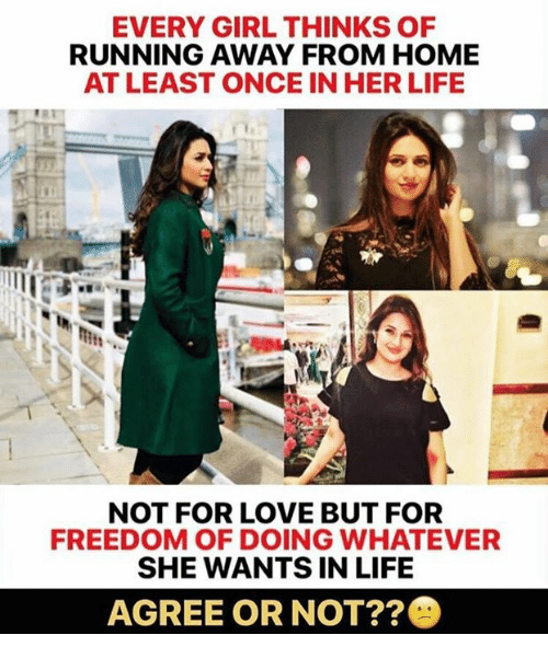 Life, Love, and Memes: EVERY GIRL THINKS OF  RUNNING AWAY FROM HOME  AT LEAST ONCE IN HER LIFE  NOT FOR LOVE BUT FOR  FREEDOM OF DOING WHATEVER  SHE WANTS IN LIFE  AGREE OR NOT?
