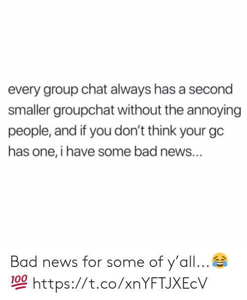 Bad News: every group chat always has a second  smaller groupchat without the annoying  people, and if you don't think your gc  has one, i have some bad news... Bad news for some of y'all...😂💯 https://t.co/xnYFTJXEcV