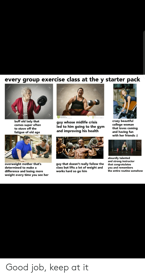Beautiful, College, and Crazy: every group exercise class at the y starter pack  123RF  En12SRE  buff old lady that  guy whose midlife crisis  comes super often  to stave off the  fatigue of old age  crazy beautiful  college woman  that loves coming  and having fun  with her friends :  led to him going to the  дym  and improving his health  absurdly talented  and strong instructor  that congratulates  you and remembers  the entire routine somehow  overweight mother that's  determined to make a  difference and losing more  weight every time you see her  guy that doesn't really follow the  class but lifts a lot of weight and  works hard so go him  I123RF  1298F Good job, keep at it