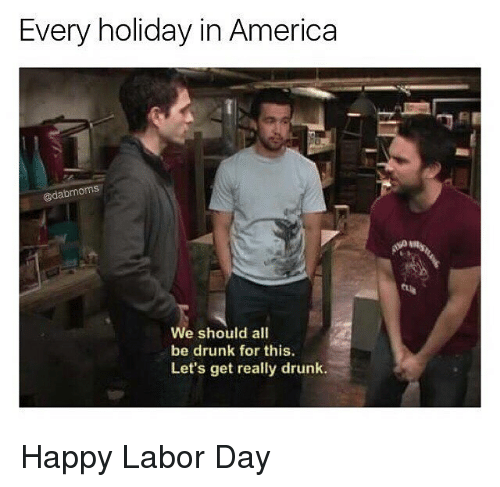 Labor Day: Every holiday in America  @dabmoms  4  We should all  be drunk for this.  Let's get really drunk. Happy Labor Day