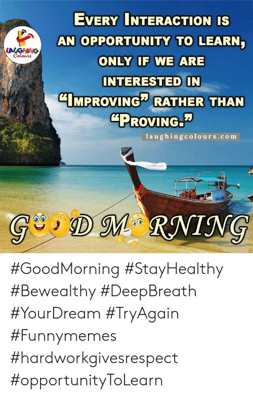 "Goodmorning: EVERY INTERACTION IS  AN OPPORTUNITY TO LEARN  LALGHING  Colours  ONLY IF WE ARE  INTERESTED IN  CIMPROVING RATHER THAN  ""PROVING.  1aughingcolours.com  GDM RNING #GoodMorning #StayHealthy #Bewealthy #DeepBreath #YourDream #TryAgain #Funnymemes #hardworkgivesrespect #opportunityToLearn"