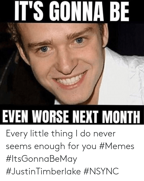 seems: Every little thing I do never seems enough for you #Memes #ItsGonnaBeMay #JustinTimberlake #NSYNC