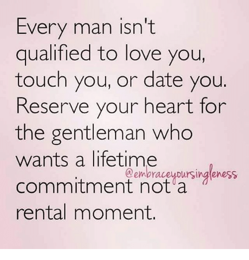 Gentlemane: Every man isn't  qualified to love you,  touch you, or date you  Reserve your heart for  the gentleman who  wants a lifetime  commitment not a  rental moment.  @embraceyDursingleness