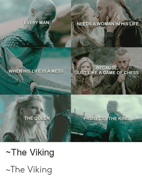Life, Queen, and Chess: EVERY MAN  NEEDS A WOMAN IN HIS LIFE  BECAUSE,  WHEN HIS LIFE IS A MESS  -I  JUST LIKE A GAME OF CHESS  THE QUEEN  PROTECTS THE KING  ~The Viking ~The Viking
