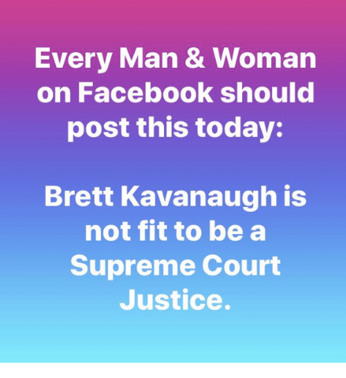 Facebook, Memes, and Supreme: Every Man & Woman  on Facebook should  post this today:  Brett Kavanaugh is  not fit to be a  Supreme Court  Justice.
