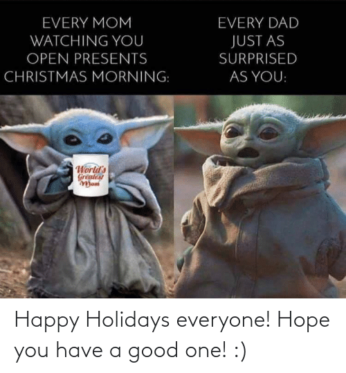 Worlds: EVERY MOM  EVERY DAD  WATCHING YOU  JUST AS  OPEN PRESENTS  SURPRISED  CHRISTMAS MORNING:  AS YOU:  World's  Greatest  Mom Happy Holidays everyone! Hope you have a good one! :)