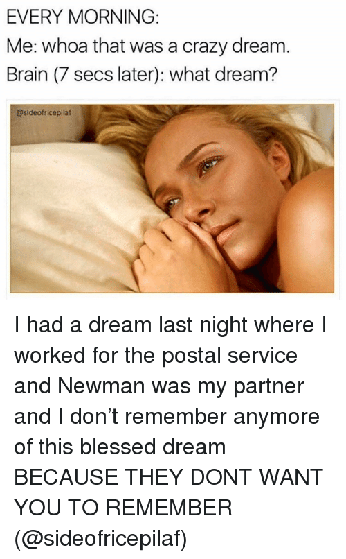 A Dream, Blessed, and Crazy: EVERY MORNING  Me: whoa that was a crazy dream  Brain (7 secs later): what dream?  @sideofricepilaf I had a dream last night where I worked for the postal service and Newman was my partner and I don't remember anymore of this blessed dream BECAUSE THEY DONT WANT YOU TO REMEMBER (@sideofricepilaf)