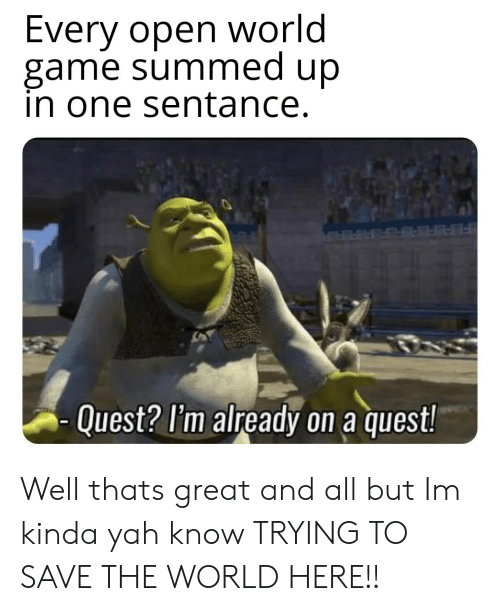 yah: Every open world  game summed up  in one sentance.  Quest? l'm already on a quest! Well thats great and all but Im kinda yah know TRYING TO SAVE THE WORLD HERE!!