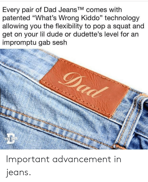 "Pairs: Every pair of Dad Jeans'V comes with  patented ""What's Wrong Kiddo"" technology  allowing you the flexibility to pop a squat and  get on your lil dude or dudette's level for an  impromptu gab sesh  THE DAD Important advancement in jeans."