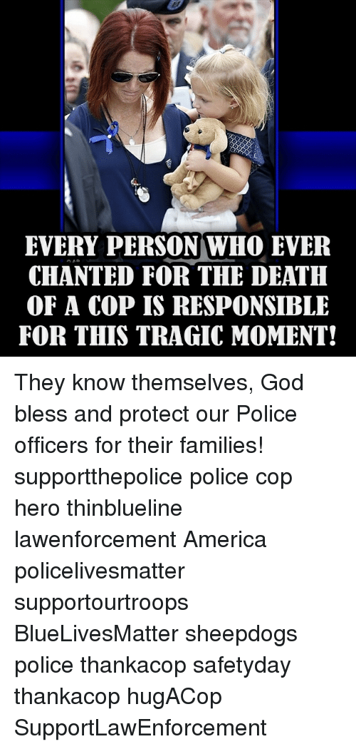 aad: EVERY PERSON WHO EVER  AAD  CHANTED FOR THE DEATH  OF A COP IS RESPONSIBLE  FOR THIS TRAGIC MOMENT! They know themselves, God bless and protect our Police officers for their families! supportthepolice police cop hero thinblueline lawenforcement America policelivesmatter supportourtroops BlueLivesMatter sheepdogs police thankacop safetyday thankacop hugACop SupportLawEnforcement