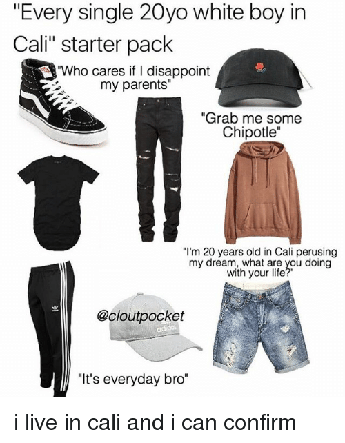 """Confirmated: """"Every single 20yo white boy in  Cali"""" starter pack  """"Who cares if I disappoint  my parents""""  """"Grab me some  Chipotle""""  """"I'm 20 years old in Cali perusing  my dream, what are you doing  with your life?""""  @cloutpocket  """"It's everyday bro"""" i live in cali and i can confirm"""