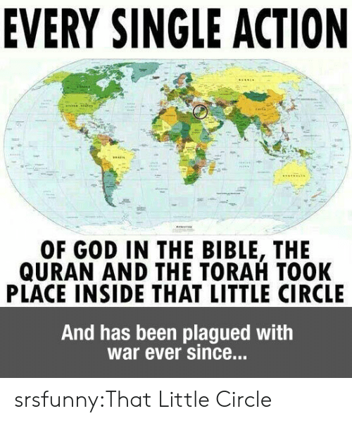 Quran: EVERY SINGLE ACTION  OF GOD IN THE BIBLE, THE  QURAN AND THE TORAH TOOK  PLACE INSIDE THAT LITTLE CIRCLE  And has been plagued with  war ever since... srsfunny:That Little Circle