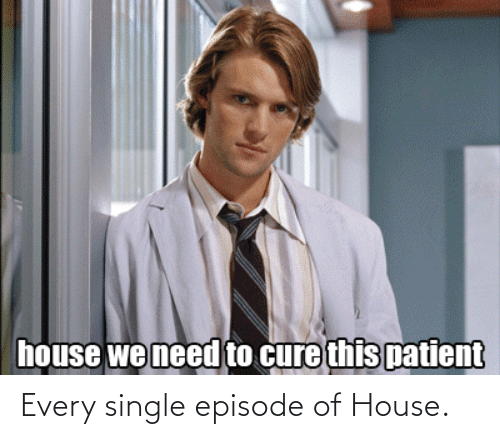 episode: Every single episode of House.