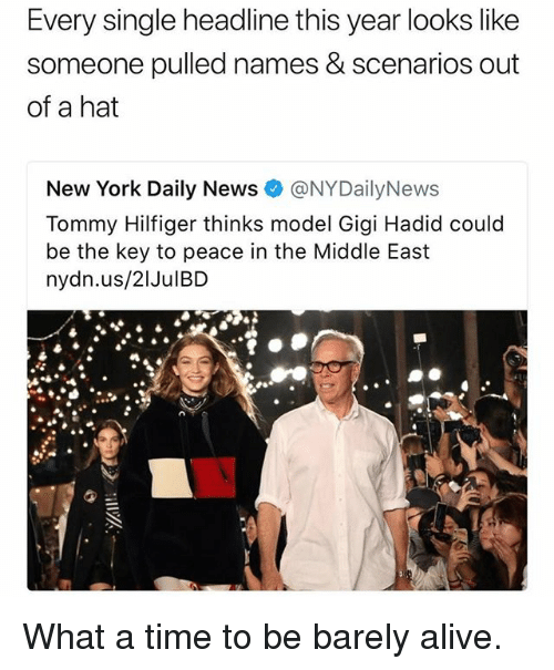 Nydailynews: Every single headline this year looks like  someone pulled names & scenarios out  of a hat  New York Daily News@NYDailyNews  Tommy Hilfiger thinks model Gigi Hadid could  be the key to peace in the Middle East  nydn.us/21JulBD What a time to be barely alive.