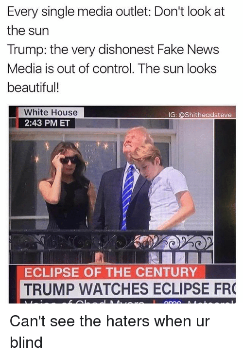 Blindes: Every single media outlet: Don't look at  the sun  Trump: the very dishonest Fake News  Media is out of control. The sun looks  beautiful!  White House  2:43 PM ET  G: Shitheadsteve  ECLIPSE OF THE CENTURY  TRUMP WATCHES ECLIPSE FR Can't see the haters when ur blind