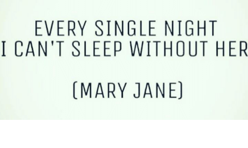 mary janes: EVERY SINGLE NIGHT  I CAN'T SLEEP WITHOUT HER  (MARY JANE)