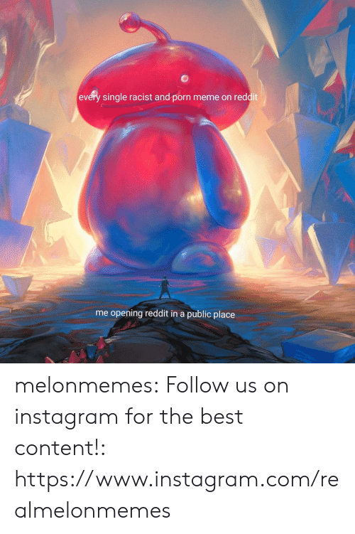 Instagram, Meme, and Reddit: every single racist and porn meme on reddit  me opening reddit in a public place melonmemes:  Follow us on instagram for the best content!: https://www.instagram.com/realmelonmemes