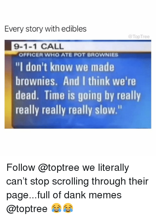 "really-really-really: Every story with edibles  @TopTree  9-1-1 CALL  ""I don't know we made  brownies. And I think we're  dead. Time is going by really  really really really slow.""  OFFICER WHO ATE POT BROWNIES Follow @toptree we literally can't stop scrolling through their page...full of dank memes @toptree 😂😂"