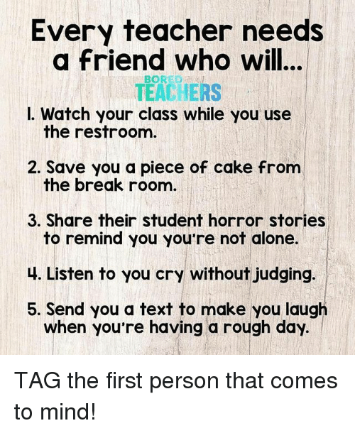Being Alone, Bored, and Teacher: Every teacher needs  a friend who will...  TEACHERS  I. Watch your class while you use  BORED  the restroom  2. Save you a piece of cake from  the break roonm  3. Share their student horror stories  to remind you you're not alone.  4. Listen to you cry without judging.  5. Send you a text to make you laugh  when you re having a rough day. TAG the first person that comes to mind!