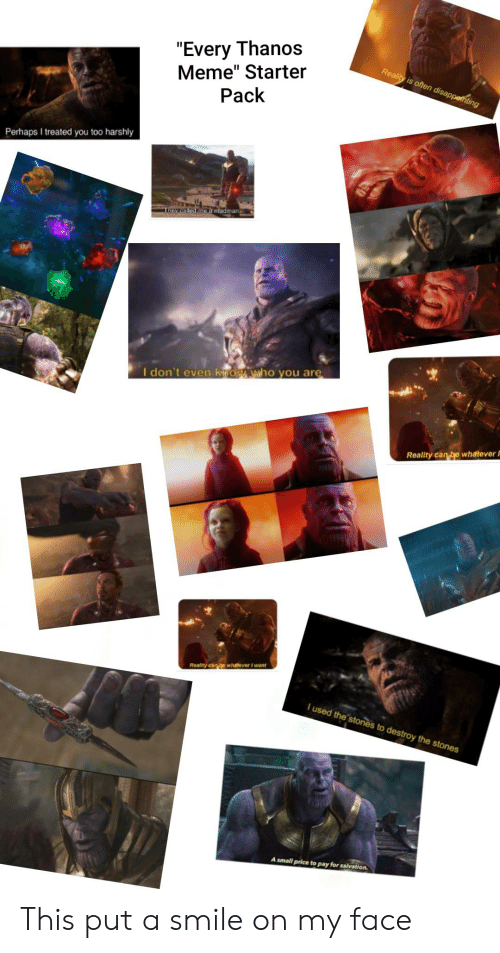 """Meme, Starter Packs, and Yo: """"Every Thanos  Meme"""" Starter  Pack  Reality is often disappethting  Perhaps I treated you too harshly  They called me a nfadman  I don't even kmow who you are  Reality can be whateverI  Reality can yo whatever I want  I used the stones to destroy the stones  A small price to pay for salvation This put a smile on my face"""