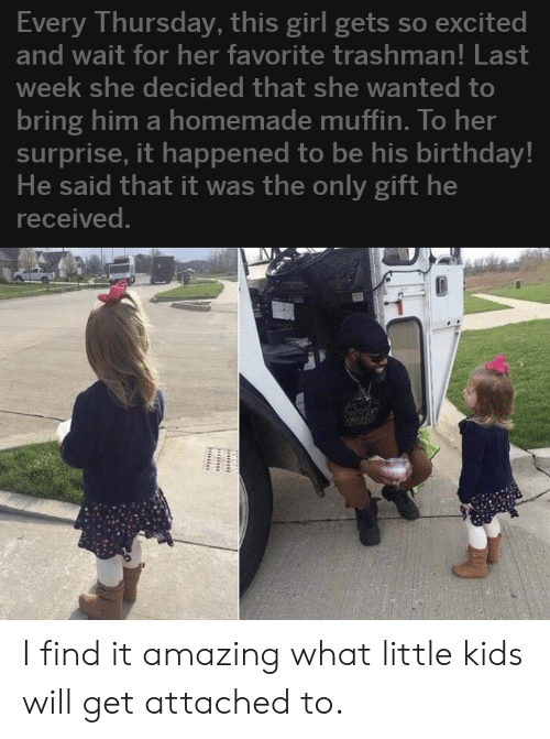 Birthday, Girl, and Kids: Every Thursday, this girl gets so excited  and wait for her favorite trashman! Last  week she decided that she wanted to  bring him a homemade muffin. To her  surprise, it happened to be his birthday!  He said that it was the only gift he  received. I find it amazing what little kids will get attached to.