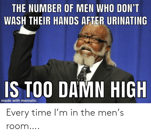 room: Every time I'm in the men's room….