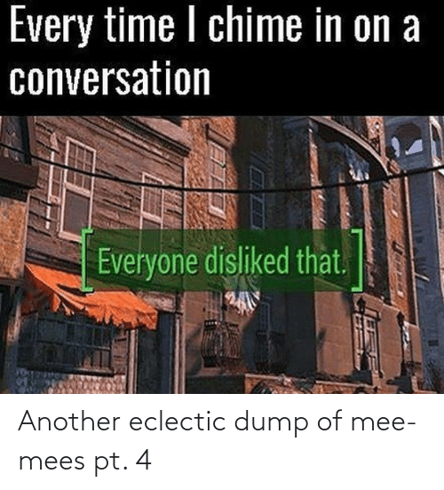 Time, Another, and Eclectic: Every time I chime in on a  conversation  Everyone disliked that.  EXAPI Another eclectic dump of mee-mees pt. 4