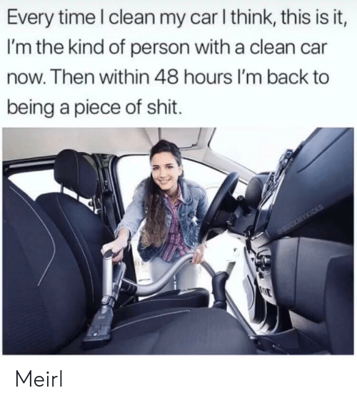 im back: Every time I clean my car I think, this is it,  I'm the kind of person with a clean car  now. Then within 48 hours I'm back to  being a piece of shit.  eSUCKMYKICKS  E Meirl