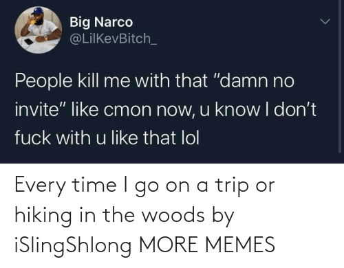 go on: Every time I go on a trip or hiking in the woods by iSlingShlong MORE MEMES