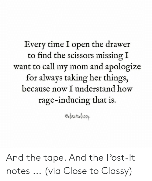 Dank, Time, and Mom: Every time I open the drawer  to find the scissors missing I  want to call my mom and apologize  for always taking her things,  because now I understand how  rage-inducing that is.  esetedessy And the tape. And the Post-It notes ...  (via Close to Classy)