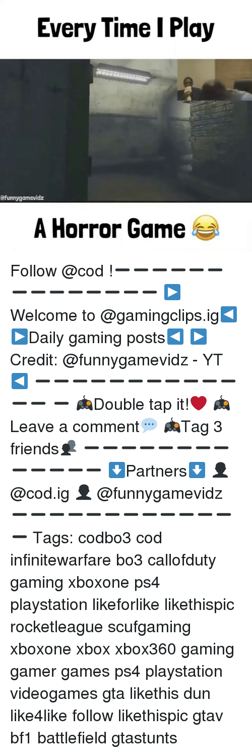 horror games: Every Time I Play  efunnygammevidz  A Horror Game Follow @cod !➖➖➖➖➖➖➖➖➖➖➖➖➖➖ ▶️Welcome to @gamingclips.ig◀️ ▶️Daily gaming posts◀️ ▶️Credit: @funnygamevidz - YT ◀️ ➖➖➖➖➖➖➖➖➖➖➖➖➖ ➖ 🎮Double tap it!❤️ 🎮Leave a comment💬 🎮Tag 3 friends👥 ➖➖➖➖➖➖➖➖➖➖➖➖➖ ⬇Partners⬇️ 👤 @cod.ig 👤 @funnygamevidz ➖➖➖➖➖➖➖➖➖➖➖➖➖ Tags: codbo3 cod infinitewarfare bo3 callofduty gaming xboxone ps4 playstation likeforlike likethispic rocketleague scufgaming xboxone xbox xbox360 gaming gamer games ps4 playstation videogames gta likethis dun like4like follow likethispic gtav bf1 battlefield gtastunts