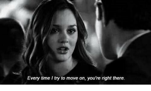 youre right: Every time I try to move on, you're right there.