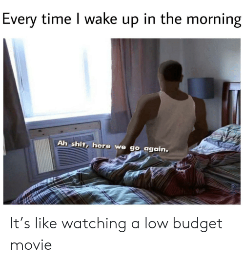 Low Budget: Every time I wake up in the morning  Ah shit, here we go again. It's like watching a low budget movie