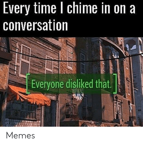Memes, Time, and Everyone: Every time l chime in on a  conversation  Everyone disliked that. Memes