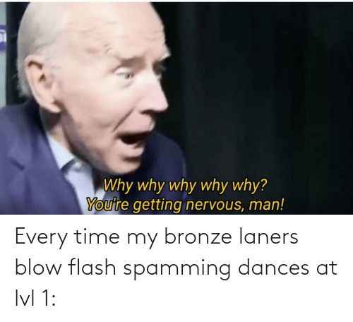 Dances: Every time my bronze laners blow flash spamming dances at lvl 1: