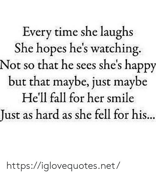 Fall, Happy, and Smile: Every time she laughs  She hopes he's watching  Not so that he sees she's happy  but that maybe, just maybe  Hell fall for her smile  Tust as hard as she fell for his. https://iglovequotes.net/