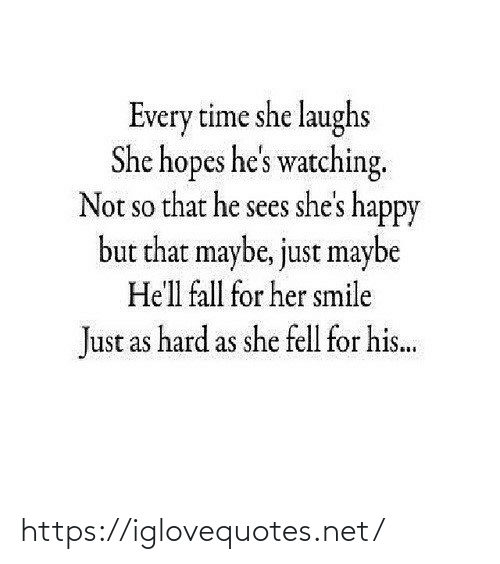 shes: Every time she laughs  She hopes he's watching.  Not so that he sees she's happy  but that maybe, just maybe  SO  He'll fall for her smile  Just as hard as she fell for his.. https://iglovequotes.net/